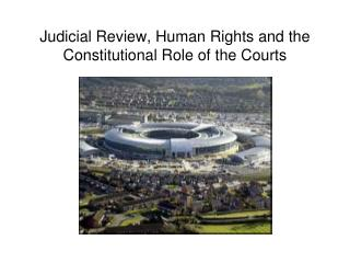 Judicial Review, Human Rights and the Constitutional Role of the Courts