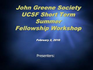 John Greene Society UCSF Short Term Summer Fellowship Workshop February 2, 2010