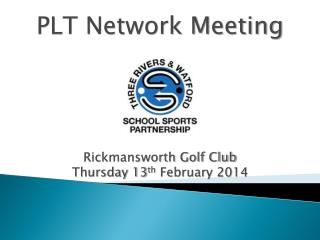 PLT Network Meeting Rickmansworth Golf Club Thursday 13 th  February 2014