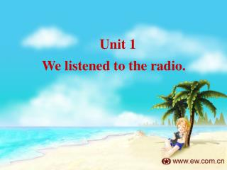 Unit 1     We listened to the radio.