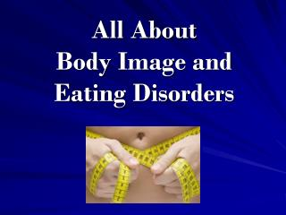 All About  Body Image and  Eating Disorders