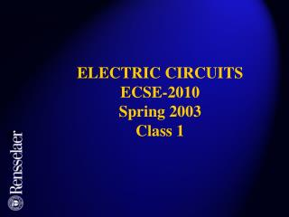 ELECTRIC CIRCUITS ECSE-2010 Spring 2003 Class 1