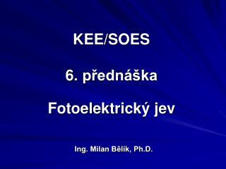 KEE/SOES 6 . přednáška Fotoelektrick ý jev