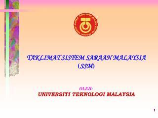 TAKLIMAT SISTEM SARAAN MALAYSIA ( SSM ) OLEH: UNIVERSITI TEKNOLOGI MALAYSIA