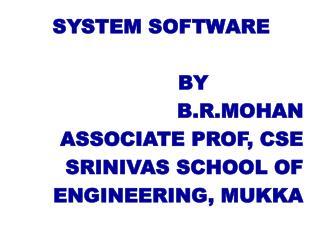 SYSTEM SOFTWARE BY  B.R.MOHAN ASSOCIATE PROF, CSE SRINIVAS SCHOOL OF