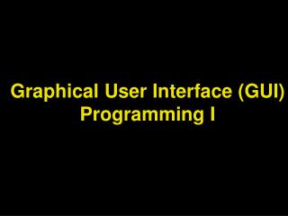 Graphical User Interface (GUI) Programming I