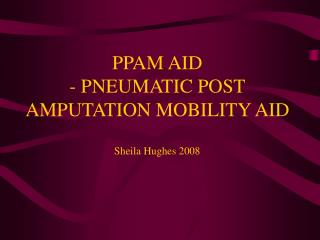 PPAM AID - PNEUMATIC POST AMPUTATION MOBILITY AID  Sheila Hughes 2008