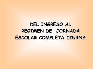 DEL INGRESO AL REGIMEN DE  JORNADA ESCOLAR COMPLETA DIURNA