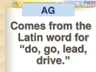 Comes from the Latin word for �do, go, lead, drive.�