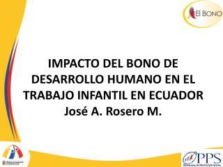 IMPACTO DEL BONO DE DESARROLLO HUMANO EN EL TRABAJO INFANTIL EN ECUADOR José A. Rosero M.