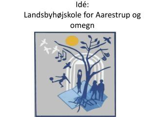 Id�: Landsbyh�jskole for Aarestrup og omegn