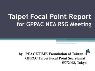 Taipei Focal Point Report  for GPPAC NEA RSG Meeting