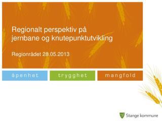Regionalt perspektiv på  jernbane og knutepunktutvikling Regionrådet 28.05.2013
