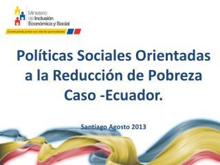 Políticas Sociales Orientadas a la Reducción de Pobreza Caso -Ecuador. Santiago Agosto 2013