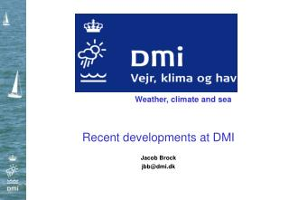 Recent  developments  at DMI Jacob Brock jbb@dmi.dk