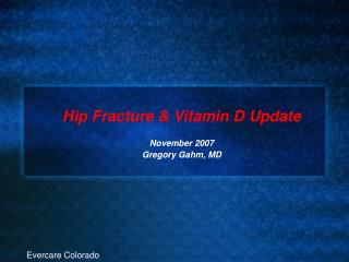 Hip Fracture & Vitamin D Update November 2007 Gregory Gahm, MD