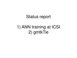 Status report 1) ANN training at ICSI 2) gmtkTie