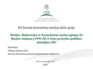 Pranešėja s : Albinas Zananavičius Išorinių ekonominių santykių departamento direktorius