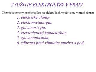 Chemické zmeny prebiehajúce na elektródach  využívame v  praxi  rôzne: 1. elektrické články,