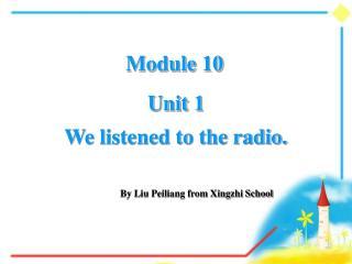 Unit 1  We listened to the radio.