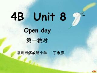 4B  Unit 8              Open day 第一教时 常州市解放路小学   丁希彦