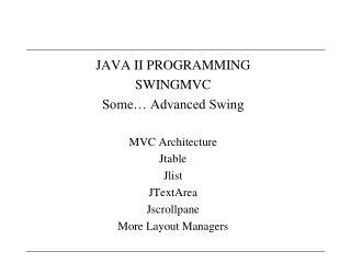 JAVA II PROGRAMMING SWINGMVC Some� Advanced Swing MVC Architecture Jtable Jlist JTextArea