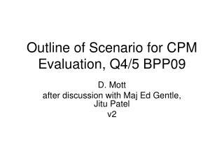Outline of Scenario for CPM Evaluation, Q4/5 BPP09