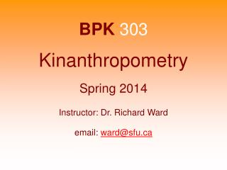 BPK  303 Kinanthropometry Spring 2014 Instructor: Dr. Richard Ward email:  ward@sfu