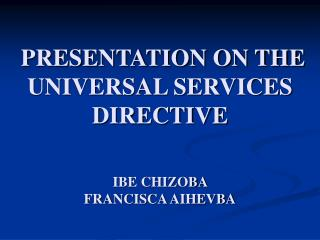 PRESENTATION ON THE UNIVERSAL SERVICES DIRECTIVE IBE CHIZOBA  FRANCISCA AIHEVBA