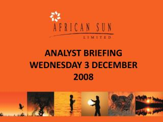 ANALYST BRIEFING WEDNESDAY 3 DECEMBER 2008