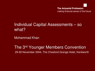 Individual Capital Assessments – so what? Mohammad Khan The 3 rd  Younger Members Convention