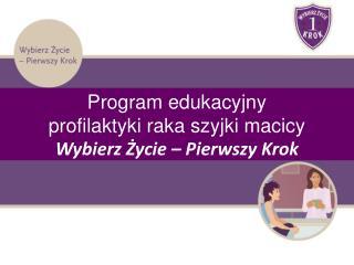 Program edukacyjny  profilaktyki raka szyjki macicy Wybierz Życie – Pierwszy Krok