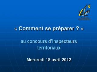 «Comment se préparer?» au concours d'inspecteurs territoriaux Mercredi 18 avril 2012