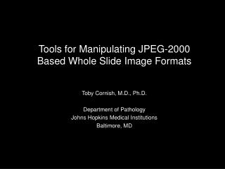 Tools for Manipulating JPEG-2000 Based Whole Slide Image Formats Toby Cornish, M.D., Ph.D.
