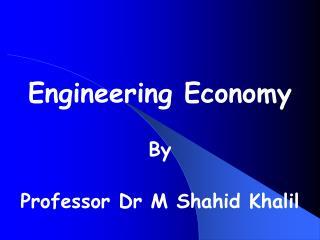 Engineering Economy  By Professor Dr M Shahid Khalil