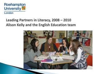 Leading Partners in Literacy, 2008   2010 Alison Kelly and the English Education team