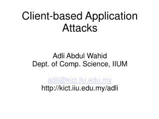 Client-based Application Attacks Adli Abdul Wahid Dept. of Comp. Science, IIUM