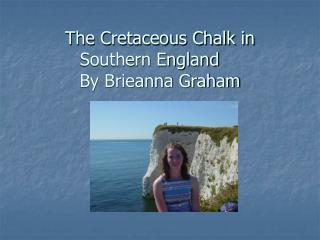 The Cretaceous Chalk in Southern England	 By Brieanna Graham