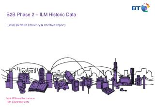 B2B Phase 2 – ILM Historic Data ( Field  Operative Efficiency &  Effective Report)