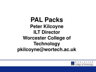 PAL Packs Peter Kilcoyne ILT Director Worcester College of Technology  pkilcoyne@wortech.ac.uk
