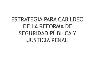 ESTRATEGIA PARA CABILDEO DE LA REFORMA DE SEGURIDAD PÚBLICA Y JUSTICIA PENAL