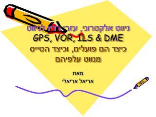 ניווט אלקטרוני, עזרי רדיו לניווט GPS,  VOR, ILS & DME כיצד הם פועלים, וכיצד הטייס מנווט עלפיהם
