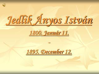 Jedlik Ányos István 1800. Január 11. -  1895. December 12.