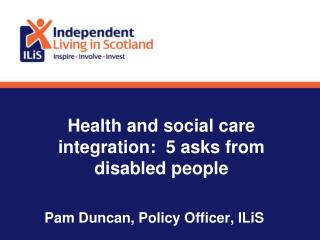 Health and social care integration:  5 asks from disabled people Pam Duncan, Policy Officer, ILiS