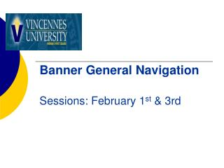 Banner General Navigation  Sessions: February 1 st  & 3rd