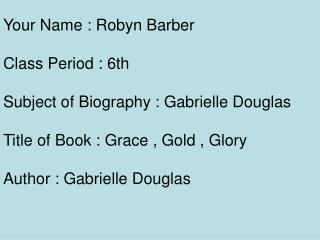 Your Name : Robyn Barber Class Period : 6th Subject of Biography : Gabrielle Douglas