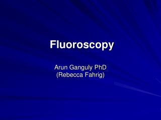 Fluoroscopy  Arun Ganguly PhD Rebecca Fahrig