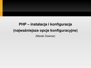 PHP – instalacja i konfiguracja (najważniejsze opcje konfiguracyjne) (Marek Downar)
