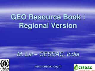 GEO Resource Book : Regional Version    M. Lal   CESDAC, India  cesdac