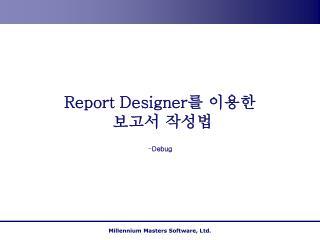 Report Designer 를 이용한  보고서 작성법
